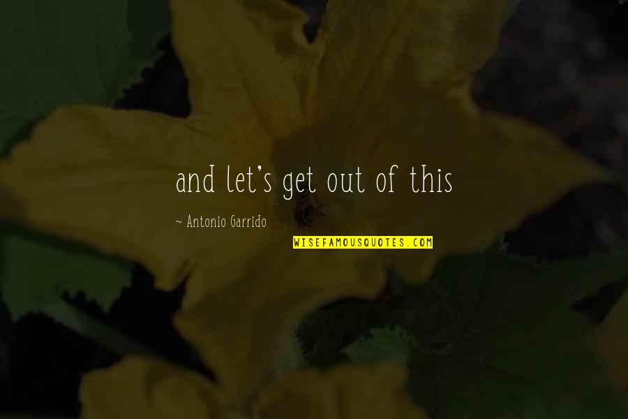 Unfitted Quotes By Antonio Garrido: and let's get out of this