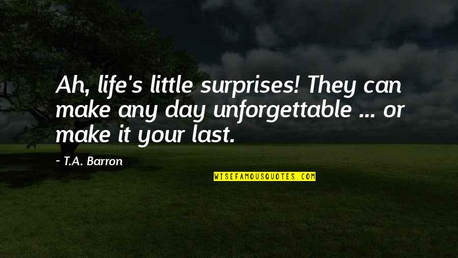 Unforgettable Day My Life Quotes By T.A. Barron: Ah, life's little surprises! They can make any
