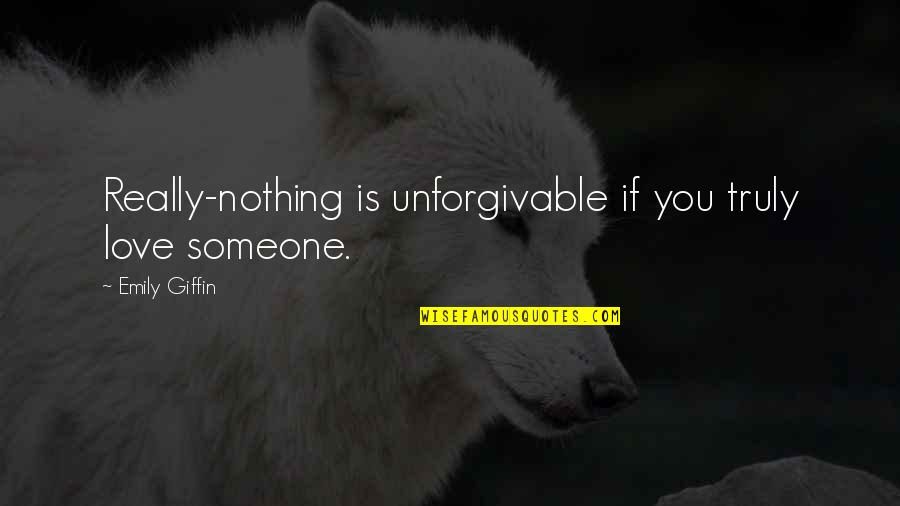 Unforgivable 2 Quotes By Emily Giffin: Really-nothing is unforgivable if you truly love someone.