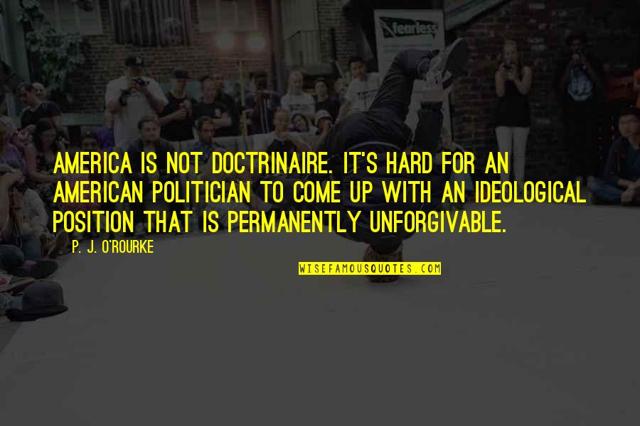 Unforgivable 2 Quotes By P. J. O'Rourke: America is not doctrinaire. It's hard for an