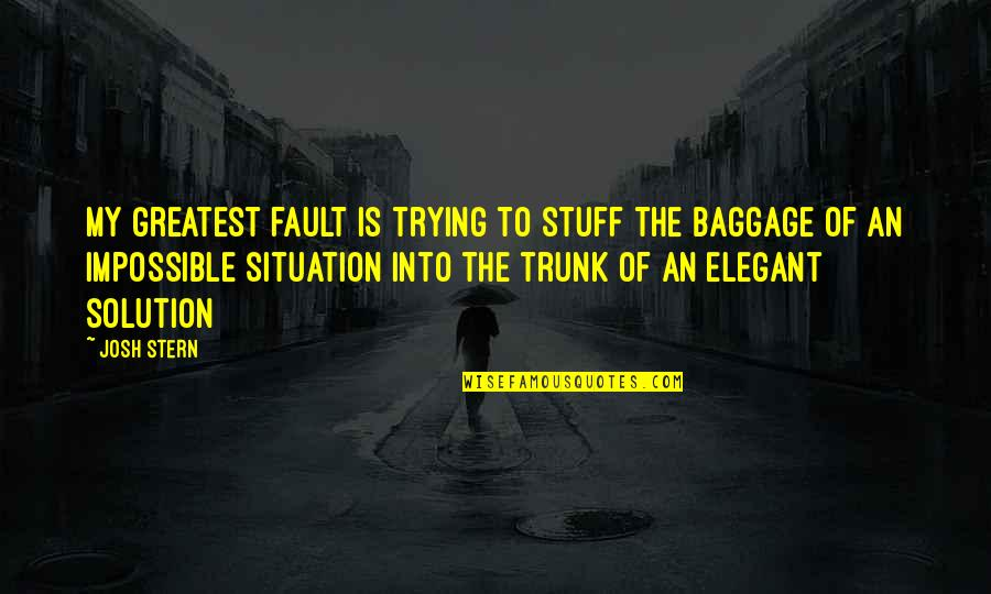 Unforgivable Life Quotes By Josh Stern: My greatest fault is trying to stuff the