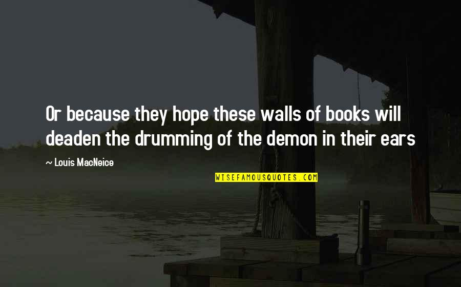 Unforgivable Life Quotes By Louis MacNeice: Or because they hope these walls of books