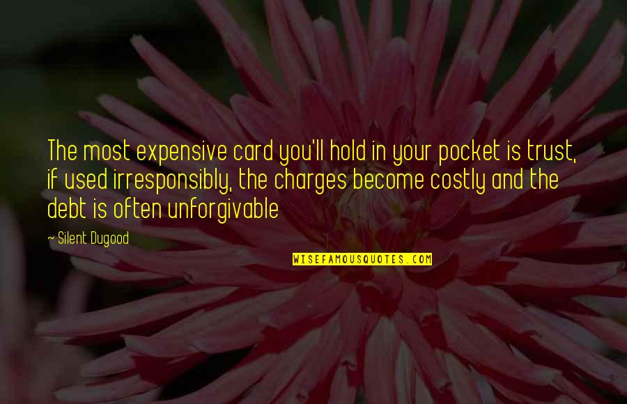 Unforgivable Life Quotes By Silent Dugood: The most expensive card you'll hold in your