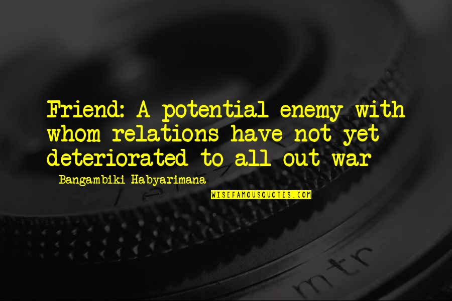 Unfriendly Quotes By Bangambiki Habyarimana: Friend: A potential enemy with whom relations have