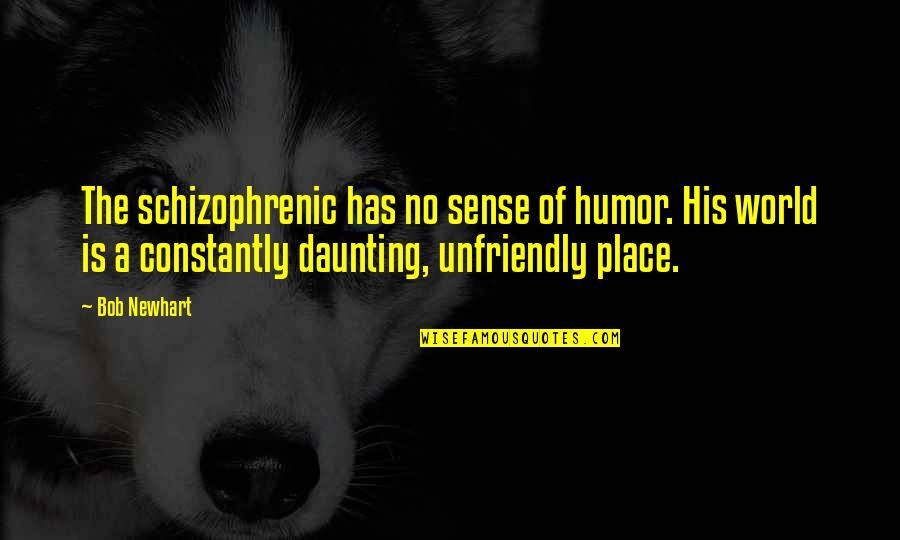Unfriendly Quotes By Bob Newhart: The schizophrenic has no sense of humor. His