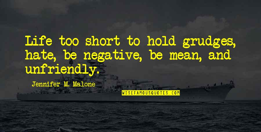 Unfriendly Quotes By Jennifer M. Malone: Life too short to hold grudges, hate, be