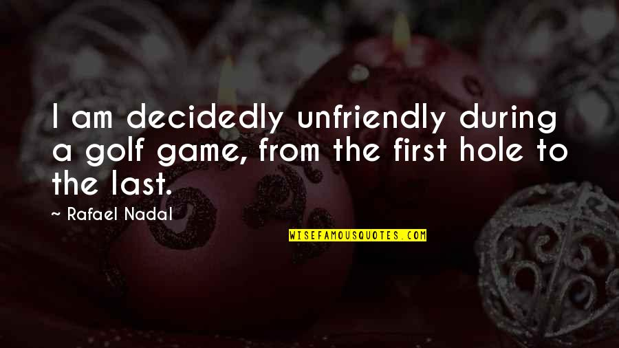 Unfriendly Quotes By Rafael Nadal: I am decidedly unfriendly during a golf game,