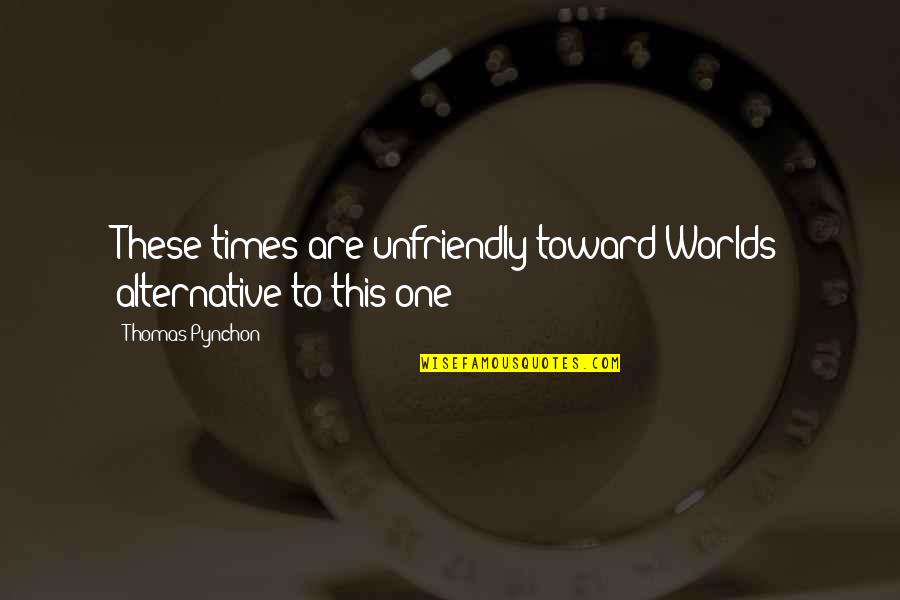 Unfriendly Quotes By Thomas Pynchon: These times are unfriendly toward Worlds alternative to