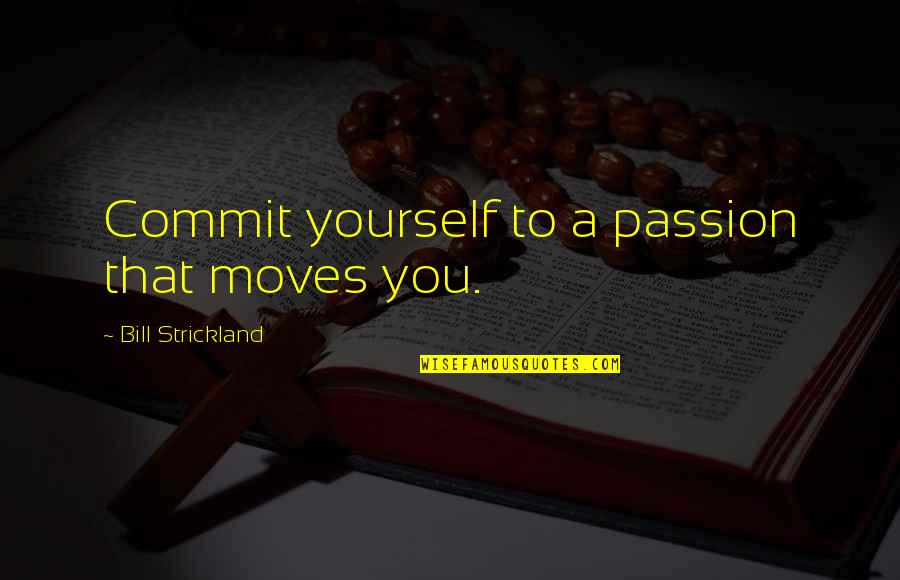 Ungelded Quotes By Bill Strickland: Commit yourself to a passion that moves you.