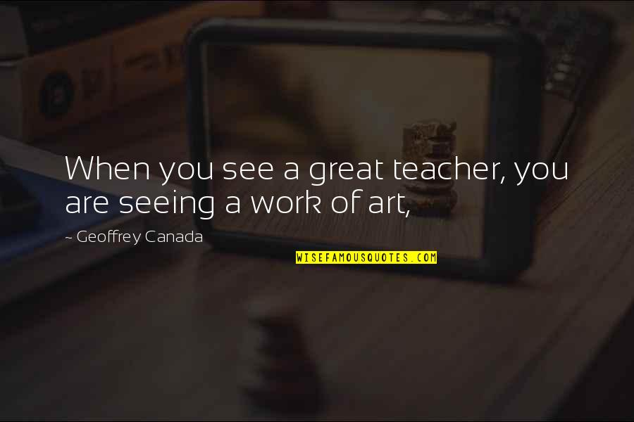 Ungelded Quotes By Geoffrey Canada: When you see a great teacher, you are