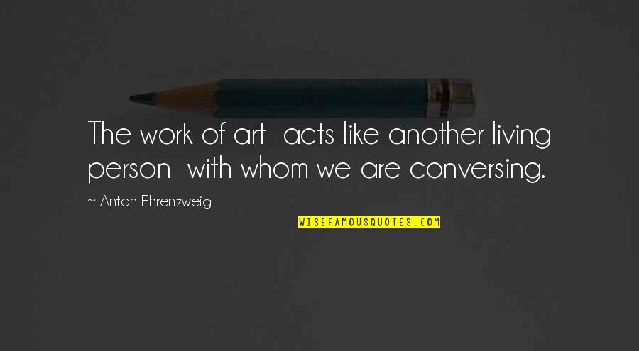 Ungifted Quotes By Anton Ehrenzweig: The work of art acts like another living