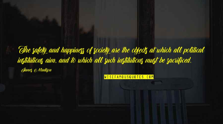 Ungiven Love Quotes By James Madison: The safety and happiness of society are the