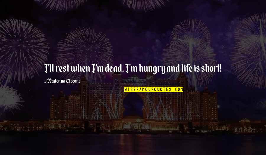 Ungrateful Husband Quotes By Madonna Ciccone: I'll rest when I'm dead. I'm hungry and