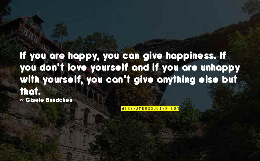Unhappy In Love Quotes By Gisele Bundchen: If you are happy, you can give happiness.
