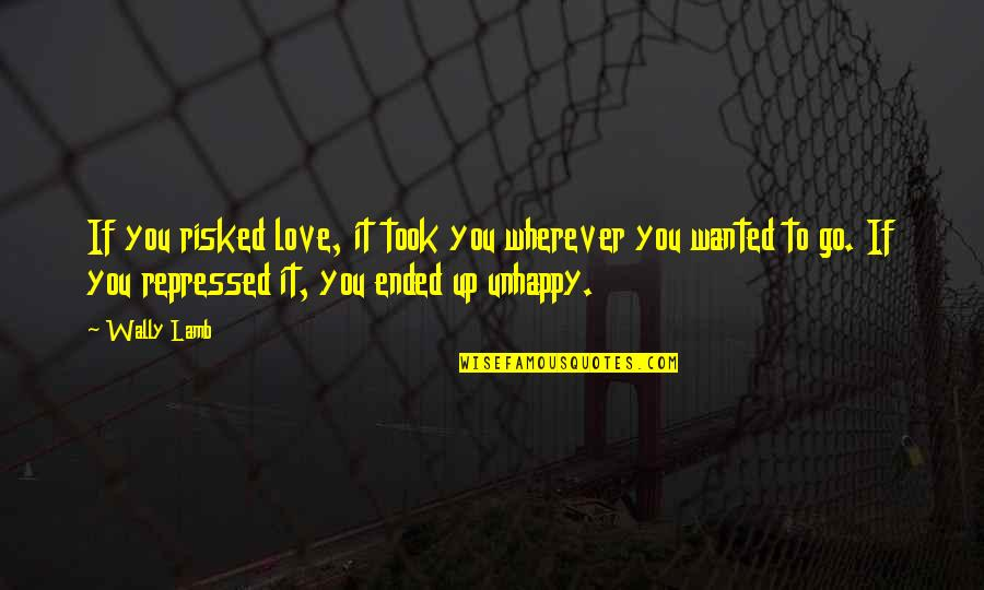 Unhappy In Love Quotes By Wally Lamb: If you risked love, it took you wherever