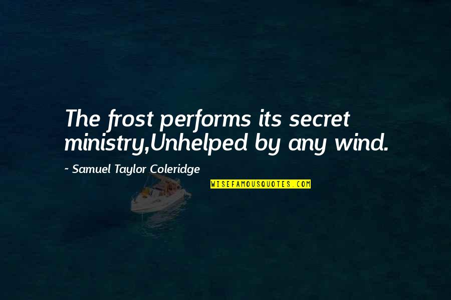 Unhelped Quotes By Samuel Taylor Coleridge: The frost performs its secret ministry,Unhelped by any