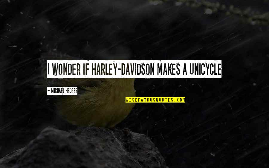 Unicycles Quotes By Michael Hedges: I wonder if Harley-Davidson makes a unicycle