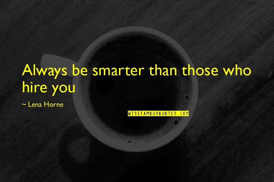 Unionization Quotes By Lena Horne: Always be smarter than those who hire you