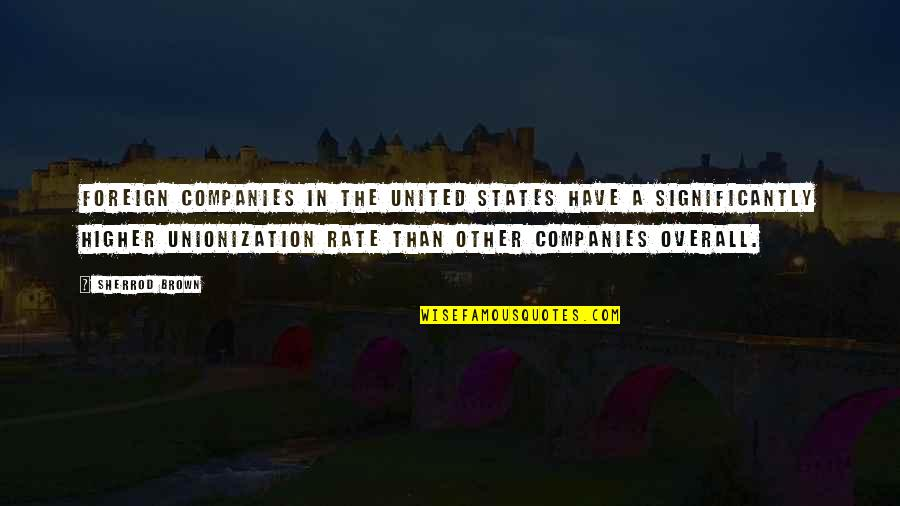 Unionization Quotes By Sherrod Brown: Foreign companies in the United States have a