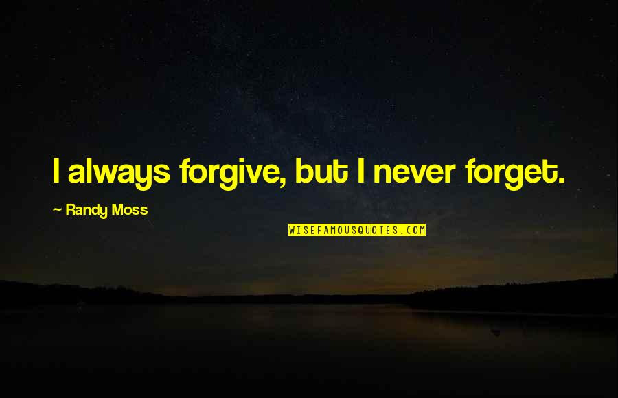Unisex Quotes By Randy Moss: I always forgive, but I never forget.