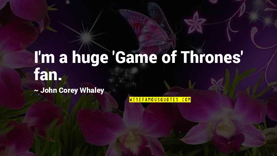 United Nations Celebration Quotes By John Corey Whaley: I'm a huge 'Game of Thrones' fan.