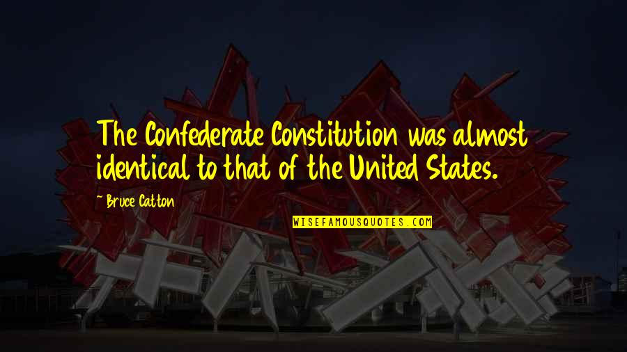 United States History Quotes By Bruce Catton: The Confederate Constitution was almost identical to that