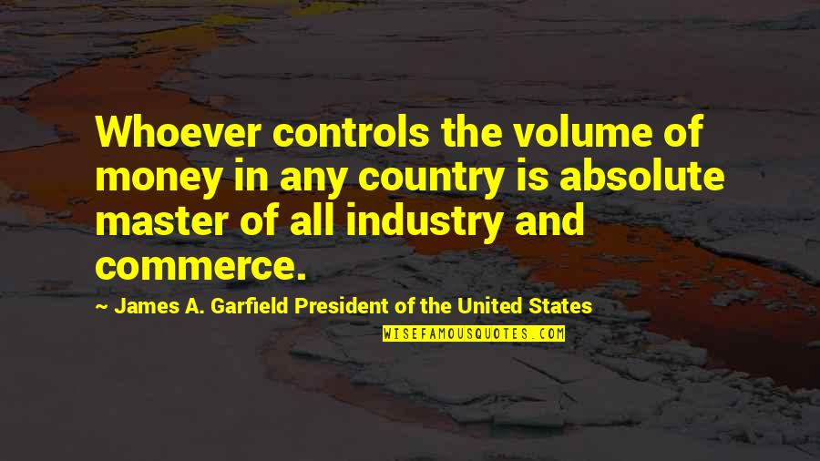 United States History Quotes By James A. Garfield President Of The United States: Whoever controls the volume of money in any