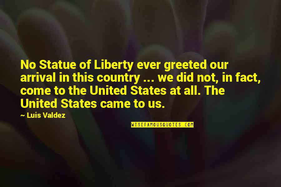 United States History Quotes By Luis Valdez: No Statue of Liberty ever greeted our arrival