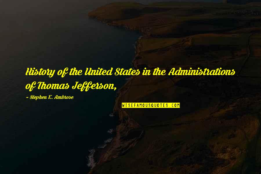 United States History Quotes By Stephen E. Ambrose: History of the United States in the Administrations