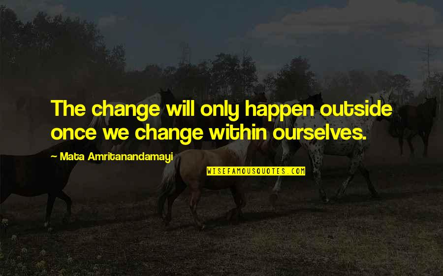 United States Of Tara Charmaine Quotes By Mata Amritanandamayi: The change will only happen outside once we