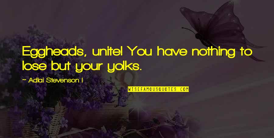 Uniting Quotes By Adlai Stevenson I: Eggheads, unite! You have nothing to lose but