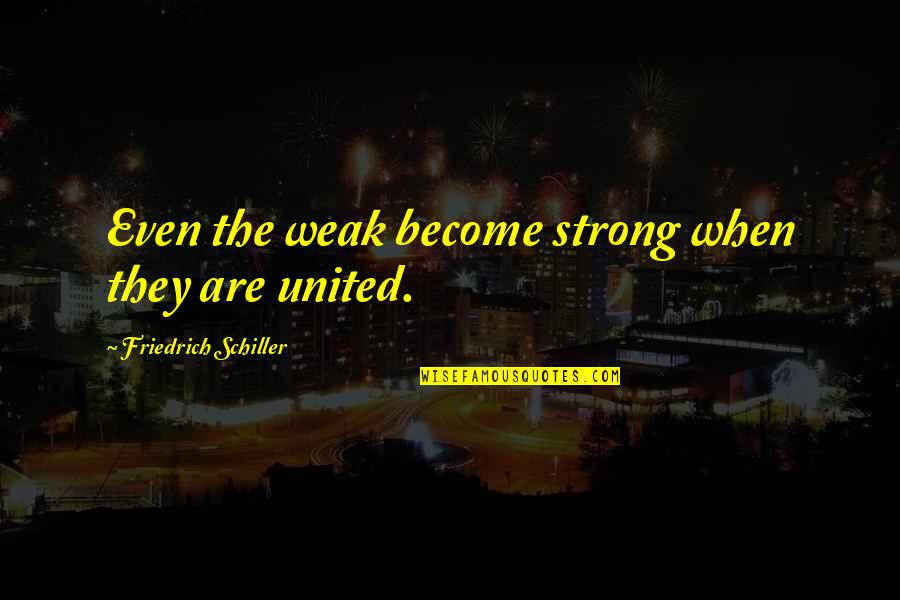 Uniting Quotes By Friedrich Schiller: Even the weak become strong when they are