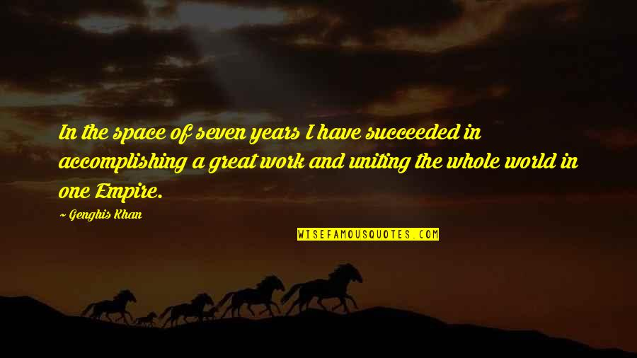 Uniting Quotes By Genghis Khan: In the space of seven years I have
