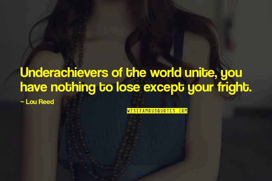 Uniting Quotes By Lou Reed: Underachievers of the world unite, you have nothing