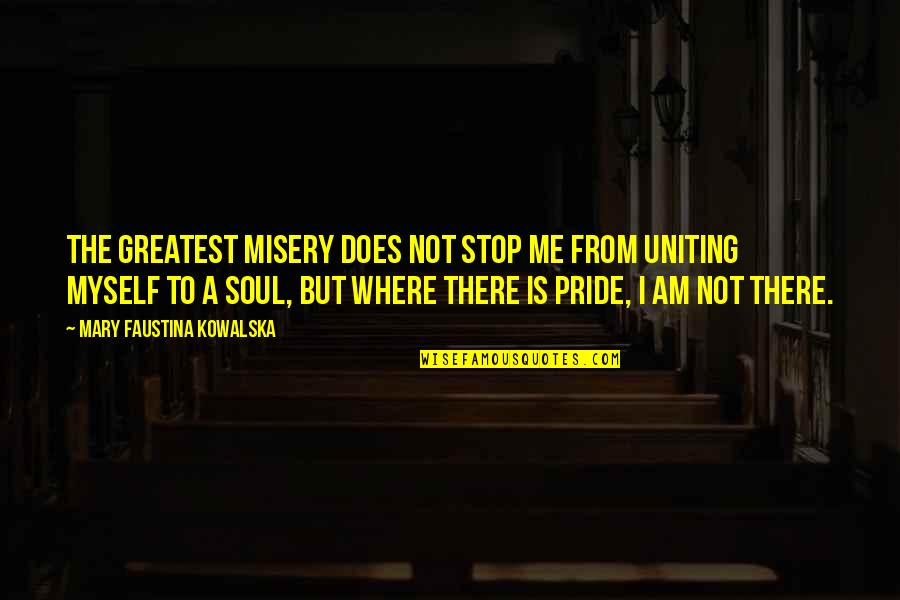 Uniting Quotes By Mary Faustina Kowalska: The greatest misery does not stop Me from