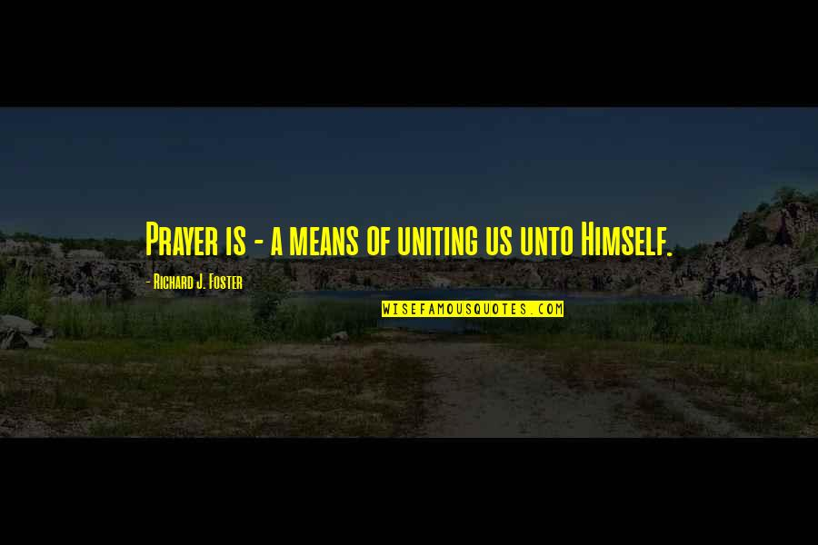 Uniting Quotes By Richard J. Foster: Prayer is - a means of uniting us