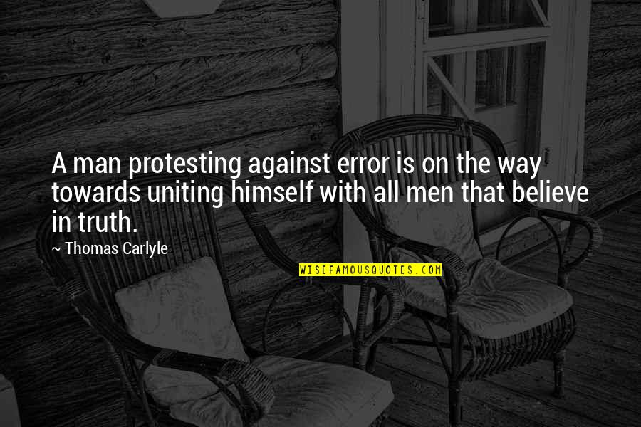 Uniting Quotes By Thomas Carlyle: A man protesting against error is on the