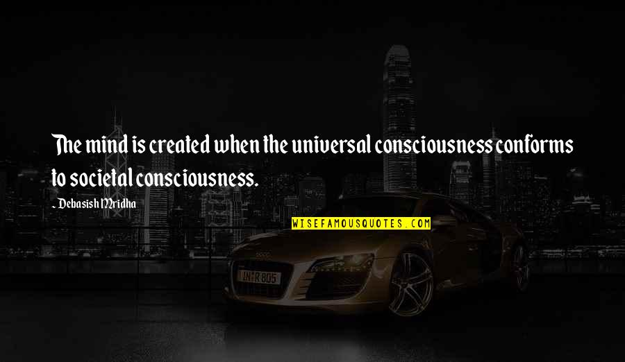 Universal Consciousness Quotes By Debasish Mridha: The mind is created when the universal consciousness