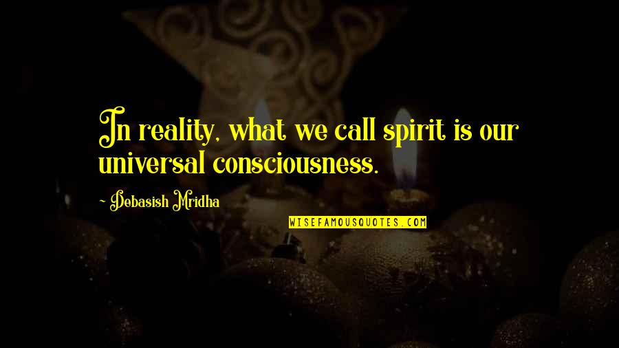 Universal Consciousness Quotes By Debasish Mridha: In reality, what we call spirit is our