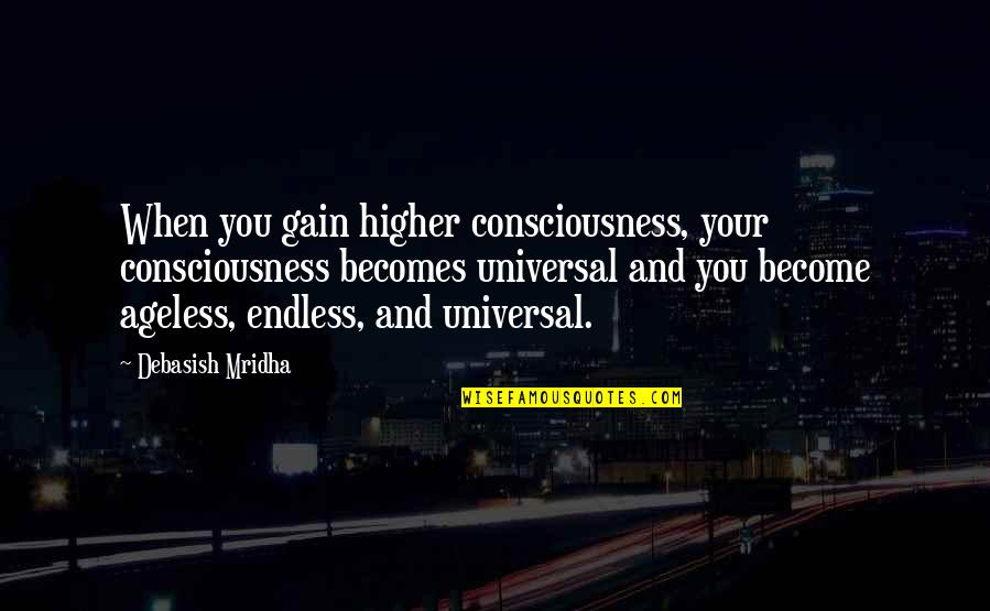 Universal Consciousness Quotes By Debasish Mridha: When you gain higher consciousness, your consciousness becomes