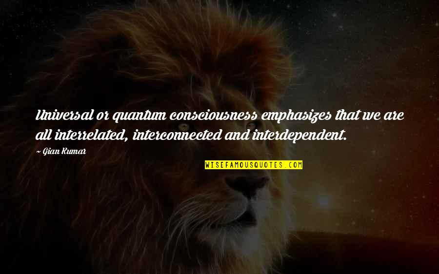 Universal Consciousness Quotes By Gian Kumar: Universal or quantum consciousness emphasizes that we are