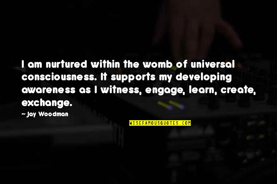 Universal Consciousness Quotes By Jay Woodman: I am nurtured within the womb of universal
