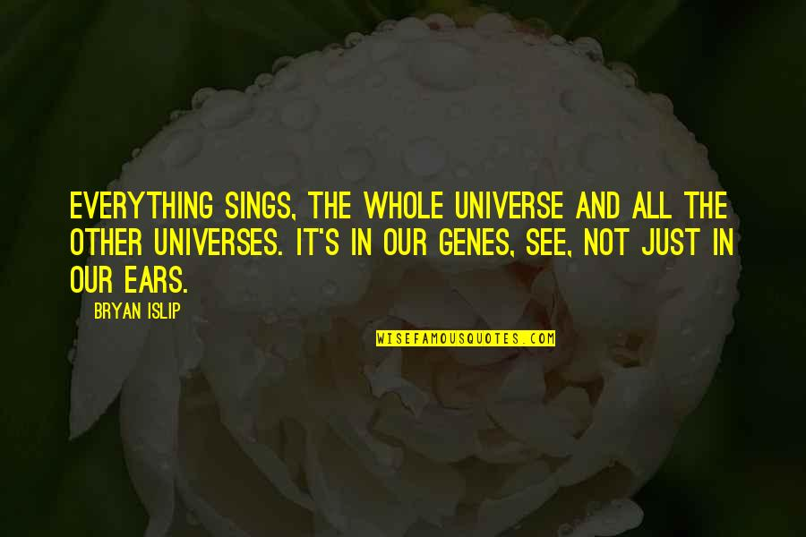 Universe Music Quotes By Bryan Islip: Everything sings, the whole universe and all the