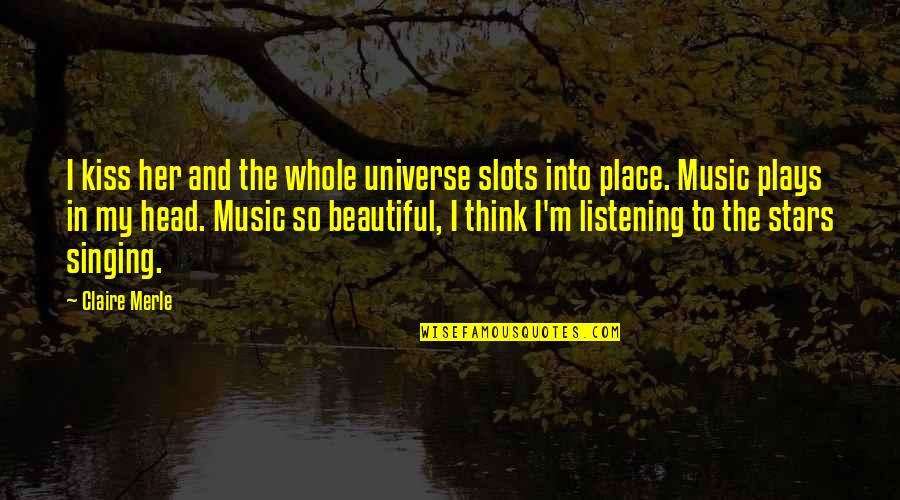 Universe Music Quotes By Claire Merle: I kiss her and the whole universe slots