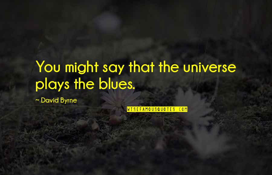 Universe Music Quotes By David Byrne: You might say that the universe plays the