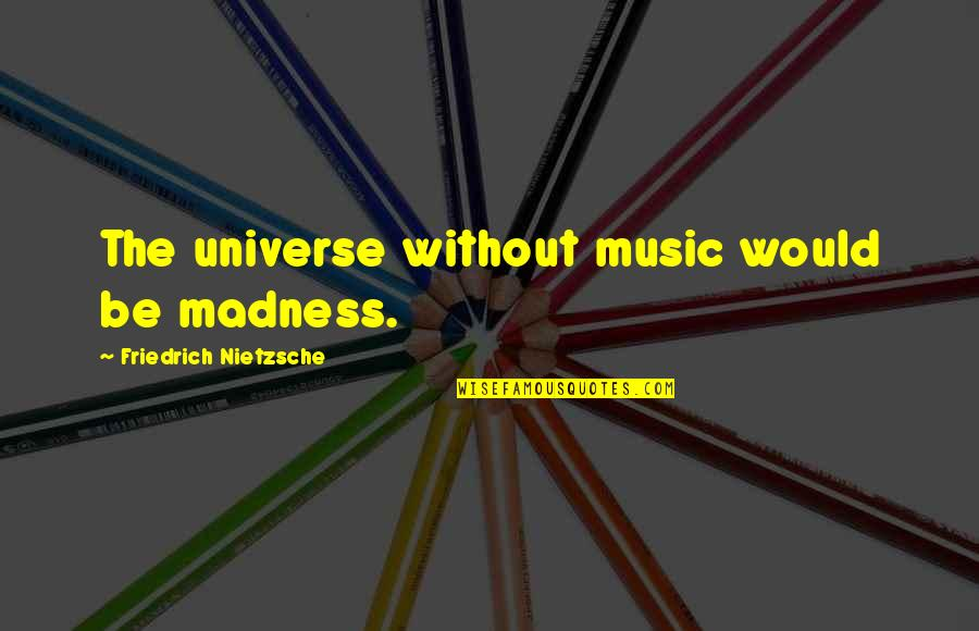 Universe Music Quotes By Friedrich Nietzsche: The universe without music would be madness.
