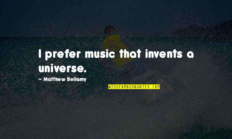 Universe Music Quotes By Matthew Bellamy: I prefer music that invents a universe.