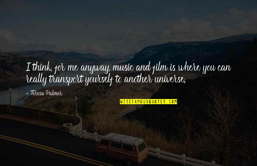 Universe Music Quotes By Teresa Palmer: I think, for me anyway, music and film