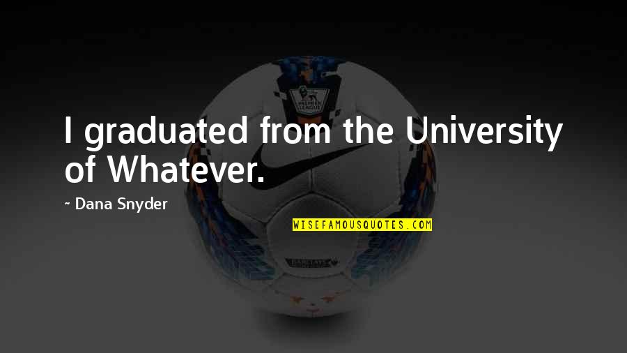 University Graduation Quotes By Dana Snyder: I graduated from the University of Whatever.
