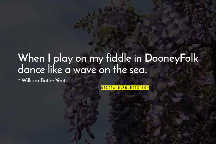 University Of Michigan Football Quotes By William Butler Yeats: When I play on my fiddle in DooneyFolk